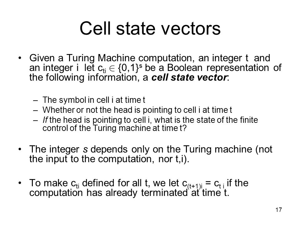 17 Cell state vectors Given a Turing Machine computation, an integer t and an integer i let c ti 2 {0,1} s be a Boolean representation of the following information, a cell state vector: –The symbol in cell i at time t –Whether or not the head is pointing to cell i at time t –If the head is pointing to cell i, what is the state of the finite control of the Turing machine at time t.