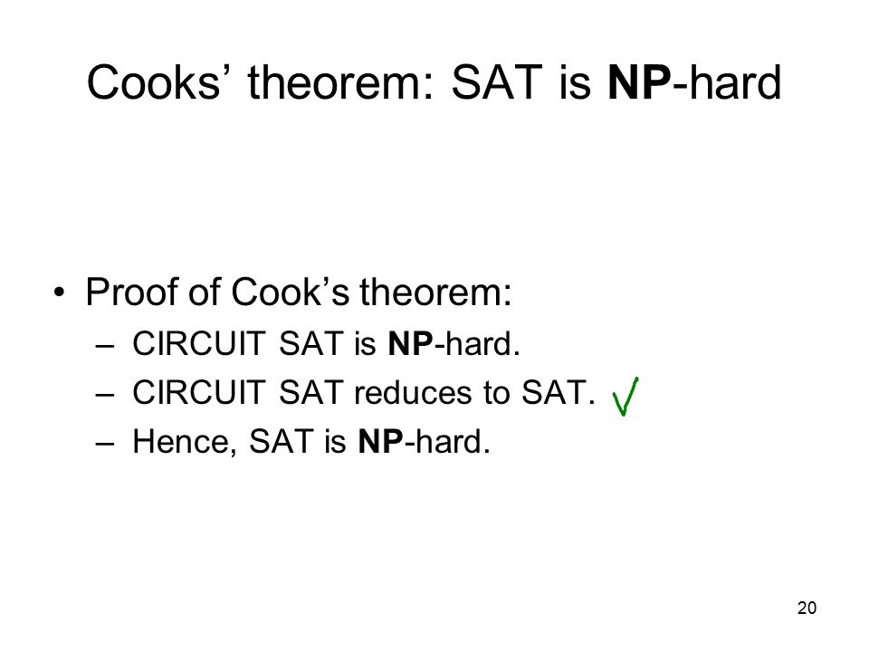 20 Cooks' theorem: SAT is NP-hard Proof of Cook's theorem: – CIRCUIT SAT is NP-hard.