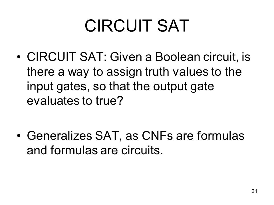21 CIRCUIT SAT CIRCUIT SAT: Given a Boolean circuit, is there a way to assign truth values to the input gates, so that the output gate evaluates to true.