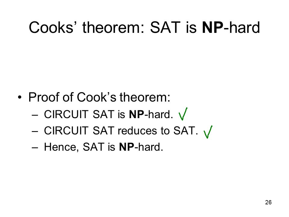 26 Cooks' theorem: SAT is NP-hard Proof of Cook's theorem: – CIRCUIT SAT is NP-hard.