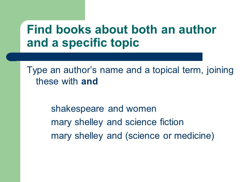 Find books about both an author and a specific topic Type an author's name and a topical term, joining these with and shakespeare and women mary shelley and science fiction mary shelley and (science or medicine)