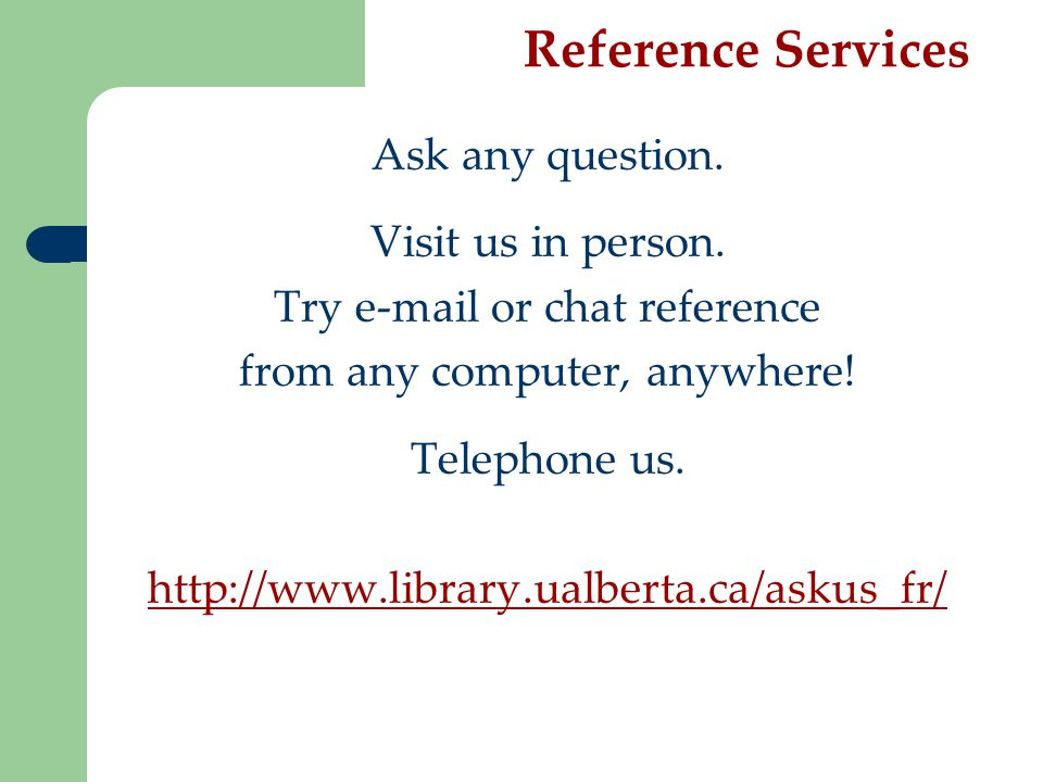 Reference Services Ask any question. Visit us in person.