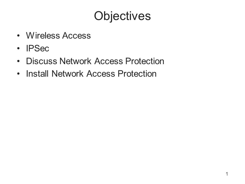 1 Objectives Wireless Access IPSec Discuss Network Access Protection Install Network Access Protection