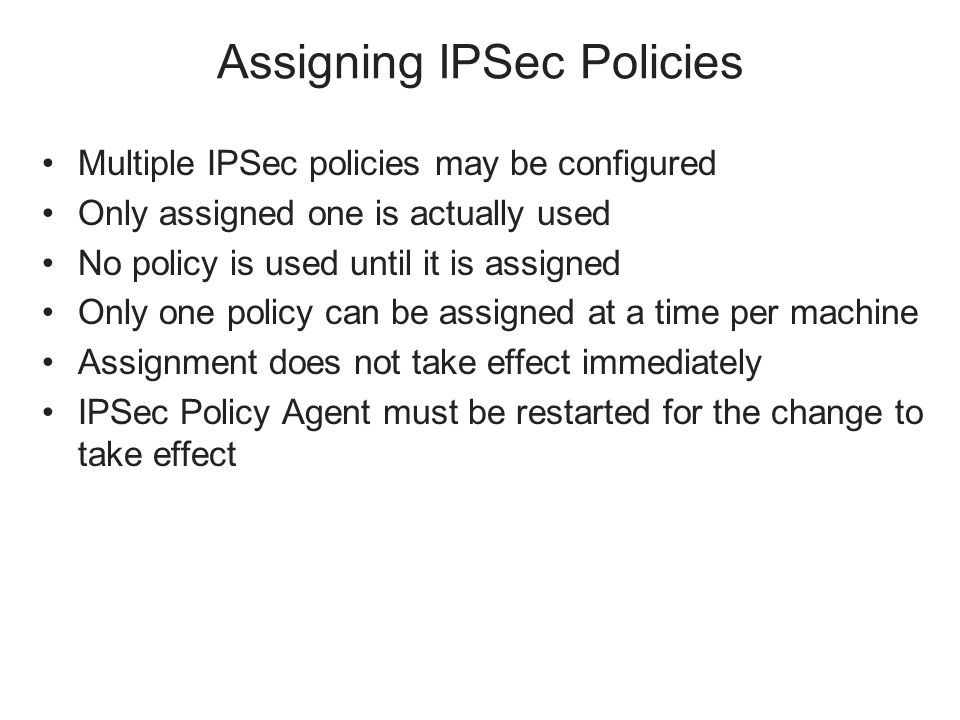 Assigning IPSec Policies Multiple IPSec policies may be configured Only assigned one is actually used No policy is used until it is assigned Only one policy can be assigned at a time per machine Assignment does not take effect immediately IPSec Policy Agent must be restarted for the change to take effect
