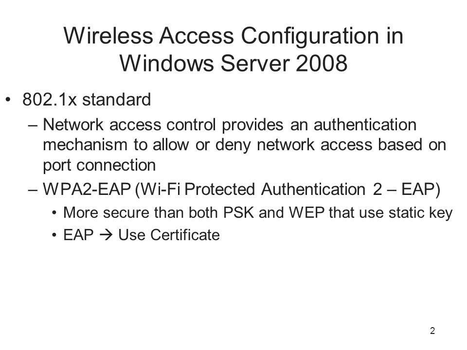 Wireless Access Configuration in Windows Server x standard –Network access control provides an authentication mechanism to allow or deny network access based on port connection –WPA2-EAP (Wi-Fi Protected Authentication 2 – EAP) More secure than both PSK and WEP that use static key EAP  Use Certificate 2