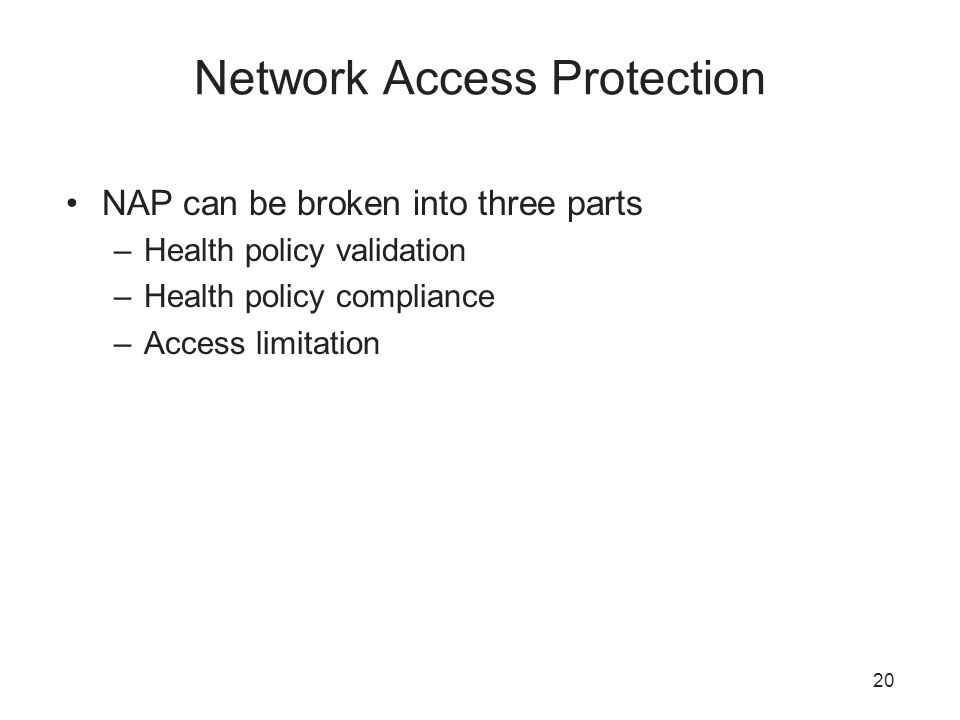 Network Access Protection NAP can be broken into three parts –Health policy validation –Health policy compliance –Access limitation 20