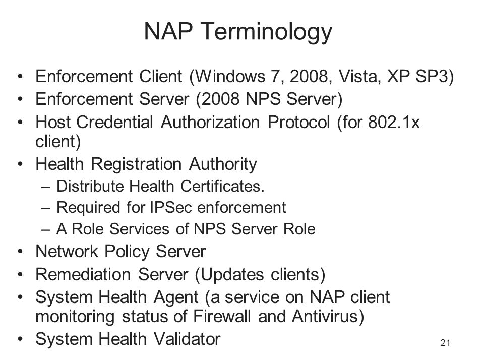 NAP Terminology Enforcement Client (Windows 7, 2008, Vista, XP SP3) Enforcement Server (2008 NPS Server) Host Credential Authorization Protocol (for 802.1x client) Health Registration Authority –Distribute Health Certificates.