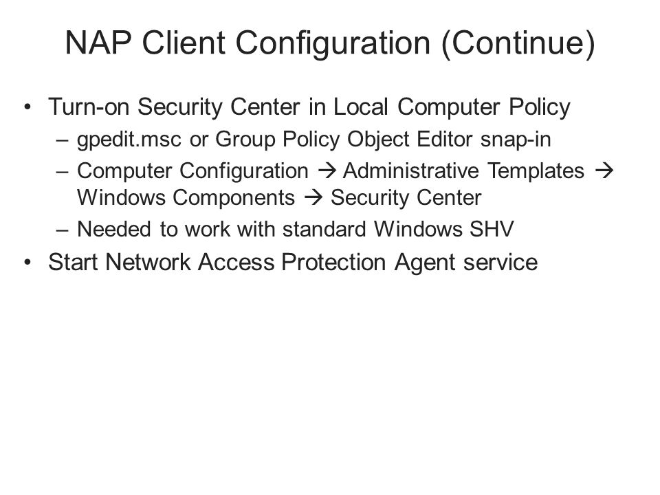 NAP Client Configuration (Continue) Turn-on Security Center in Local Computer Policy –gpedit.msc or Group Policy Object Editor snap-in –Computer Configuration  Administrative Templates  Windows Components  Security Center –Needed to work with standard Windows SHV Start Network Access Protection Agent service