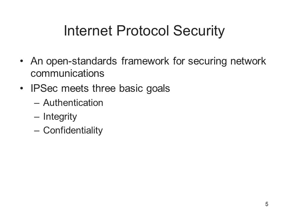 Internet Protocol Security An open-standards framework for securing network communications IPSec meets three basic goals –Authentication –Integrity –Confidentiality 5