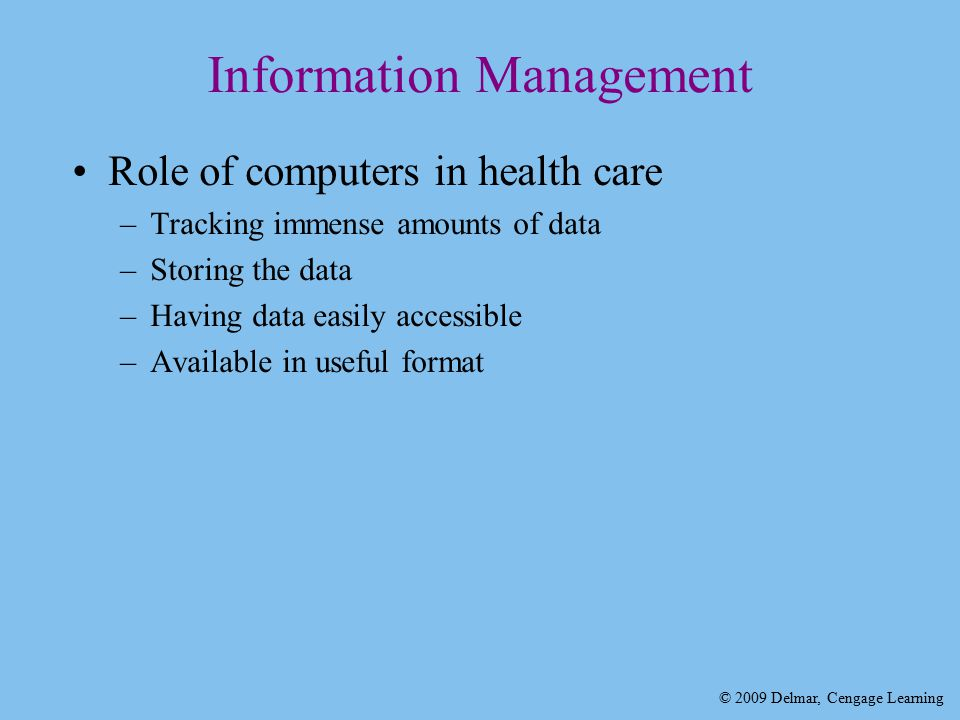 © 2009 Delmar, Cengage Learning Information Management Role of computers in health care –Tracking immense amounts of data –Storing the data –Having data easily accessible –Available in useful format
