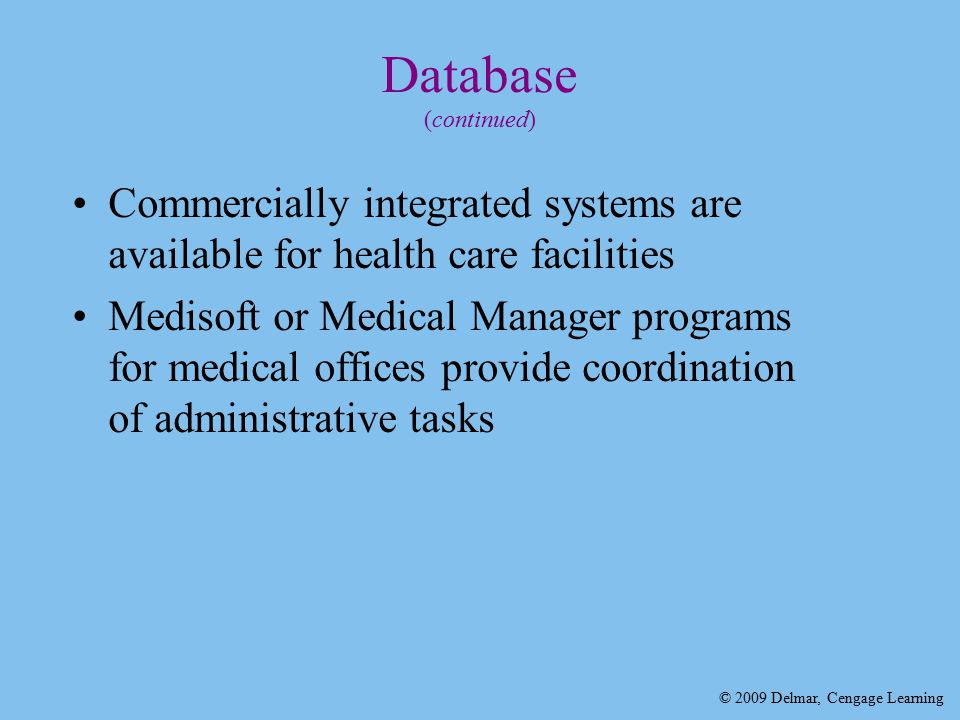 © 2009 Delmar, Cengage Learning Database (continued) Commercially integrated systems are available for health care facilities Medisoft or Medical Manager programs for medical offices provide coordination of administrative tasks