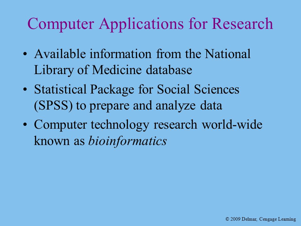 © 2009 Delmar, Cengage Learning Computer Applications for Research Available information from the National Library of Medicine database Statistical Package for Social Sciences (SPSS) to prepare and analyze data Computer technology research world-wide known as bioinformatics