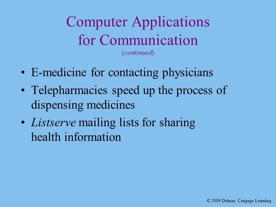 © 2009 Delmar, Cengage Learning Computer Applications for Communication (continued) E-medicine for contacting physicians Telepharmacies speed up the process of dispensing medicines Listserve mailing lists for sharing health information