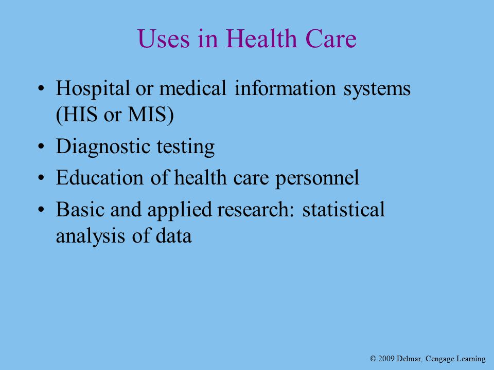 © 2009 Delmar, Cengage Learning Uses in Health Care Hospital or medical information systems (HIS or MIS) Diagnostic testing Education of health care personnel Basic and applied research: statistical analysis of data