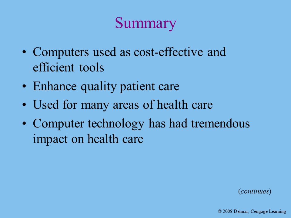 © 2009 Delmar, Cengage Learning Summary Computers used as cost-effective and efficient tools Enhance quality patient care Used for many areas of health care Computer technology has had tremendous impact on health care (continues)