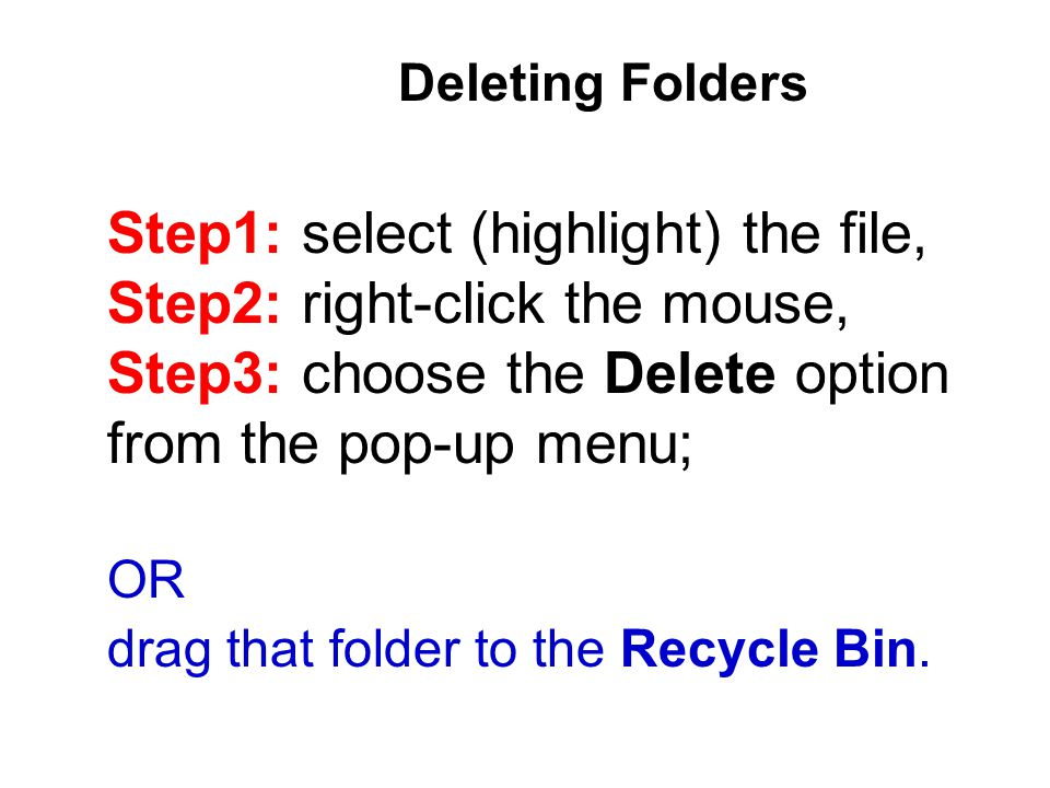 Deleting Folders Step1: select (highlight) the file, Step2: right-click the mouse, Step3: choose the Delete option from the pop-up menu; OR drag that folder to the Recycle Bin.