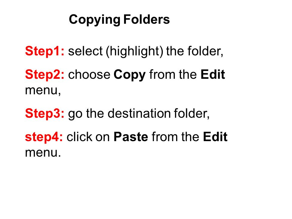 Copying Folders Step1: select (highlight) the folder, Step2: choose Copy from the Edit menu, Step3: go the destination folder, step4: click on Paste from the Edit menu.