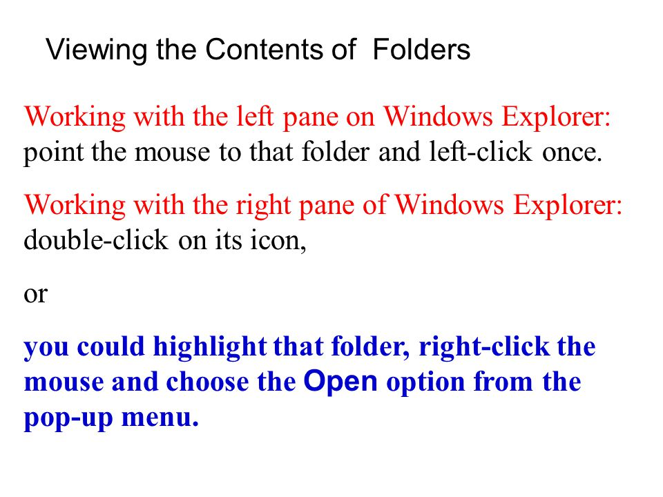 Viewing the Contents of Folders Working with the left pane on Windows Explorer: point the mouse to that folder and left-click once.