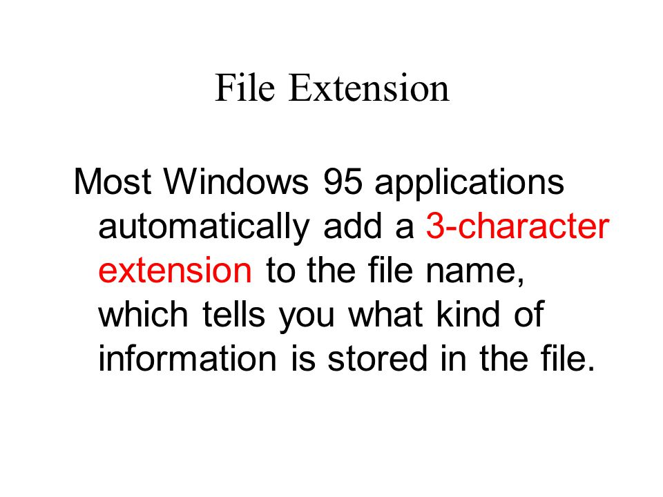 File Extension Most Windows 95 applications automatically add a 3-character extension to the file name, which tells you what kind of information is stored in the file.