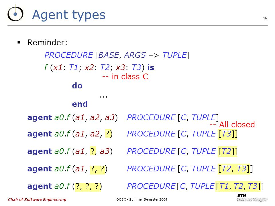 Chair of Software Engineering OOSC - Summer Semester Agent types  Reminder: PROCEDURE [BASE, ARGS –> TUPLE] f (x1: T1; x2: T2; x3: T3) is -- in class C do...