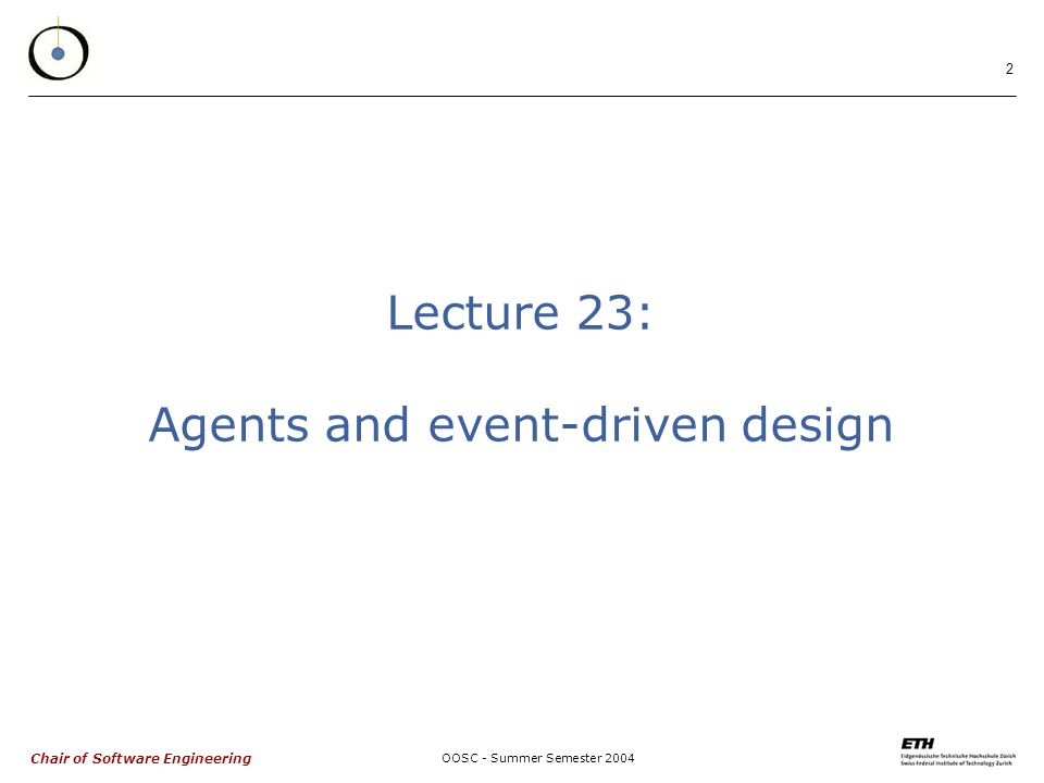 Chair of Software Engineering OOSC - Summer Semester Lecture 23: Agents and event-driven design
