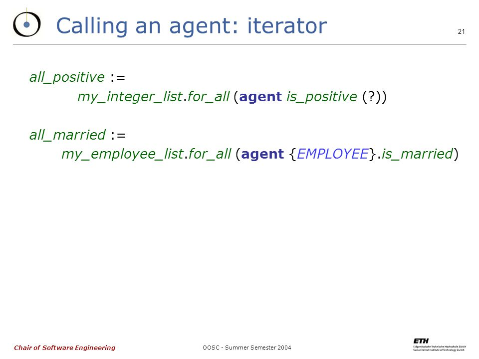 Chair of Software Engineering OOSC - Summer Semester Calling an agent: iterator all_positive := my_integer_list.for_all (agent is_positive ( )) all_married := my_employee_list.for_all (agent {EMPLOYEE}.is_married)