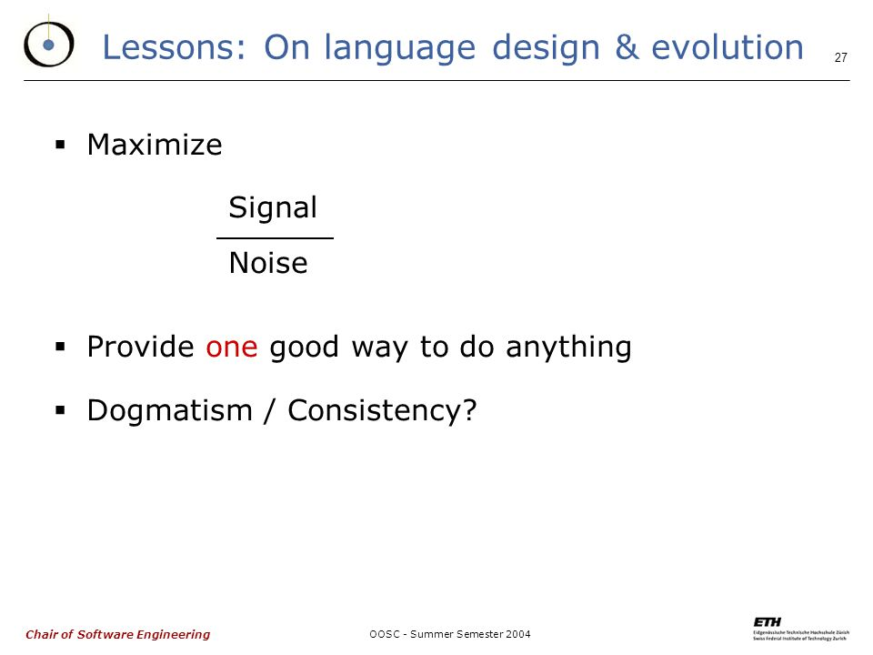 Chair of Software Engineering OOSC - Summer Semester Lessons: On language design & evolution  Maximize Signal Noise  Provide one good way to do anything  Dogmatism / Consistency