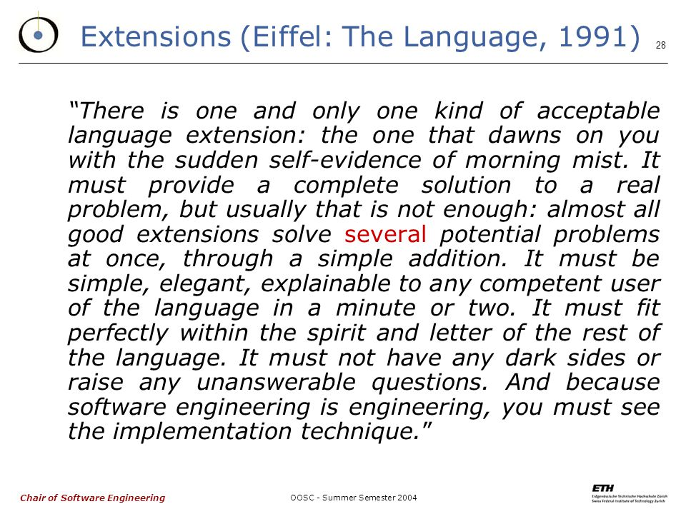 Chair of Software Engineering OOSC - Summer Semester Extensions (Eiffel: The Language, 1991) There is one and only one kind of acceptable language extension: the one that dawns on you with the sudden self-evidence of morning mist.