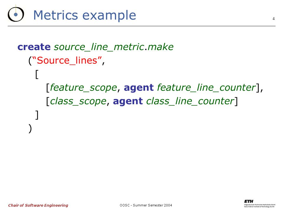 Chair of Software Engineering OOSC - Summer Semester Metrics example create source_line_metric.make ( Source_lines , [ [feature_scope, agent feature_line_counter], [class_scope, agent class_line_counter] ] )