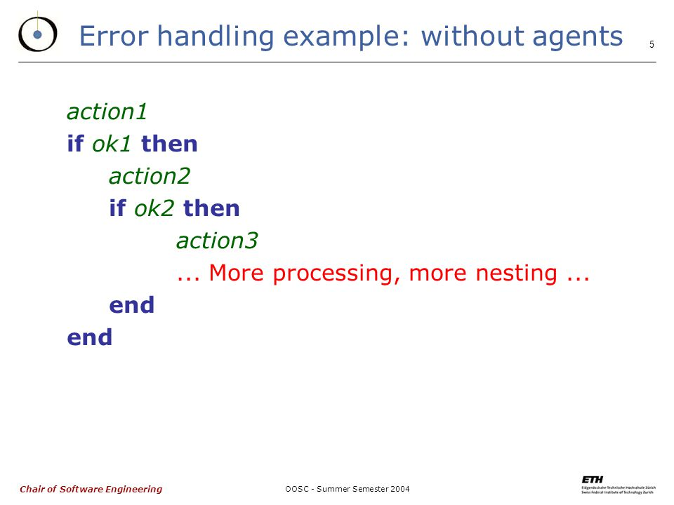 Chair of Software Engineering OOSC - Summer Semester Error handling example: without agents action1 if ok1 then action2 if ok2 then action3...