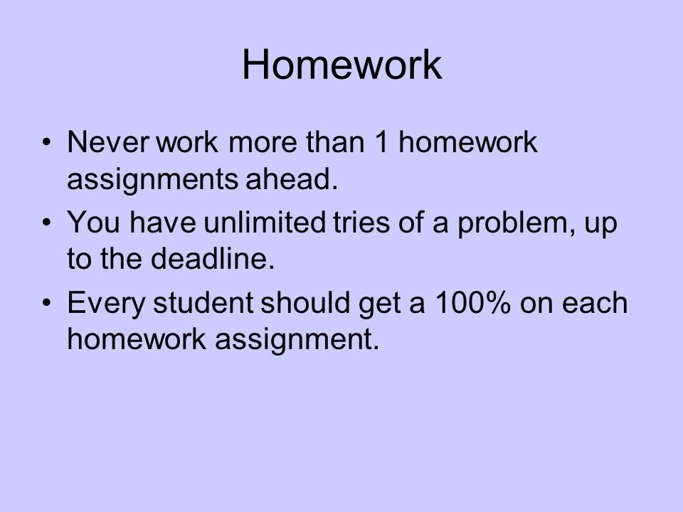 Homework Never work more than 1 homework assignments ahead.