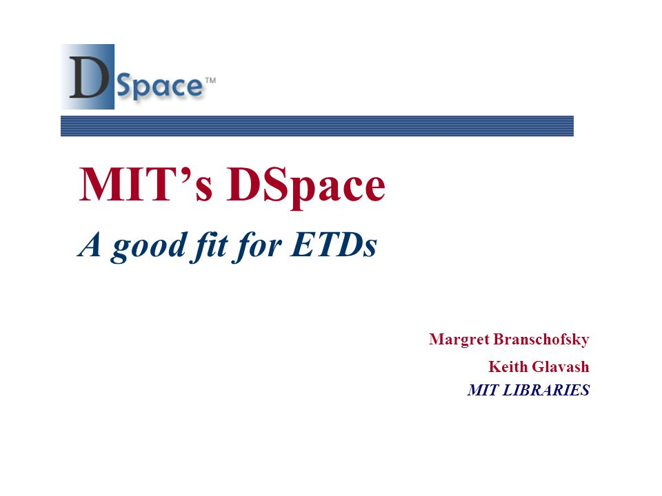 MIT's DSpace A good fit for ETDs Margret Branschofsky Keith Glavash MIT LIBRARIES