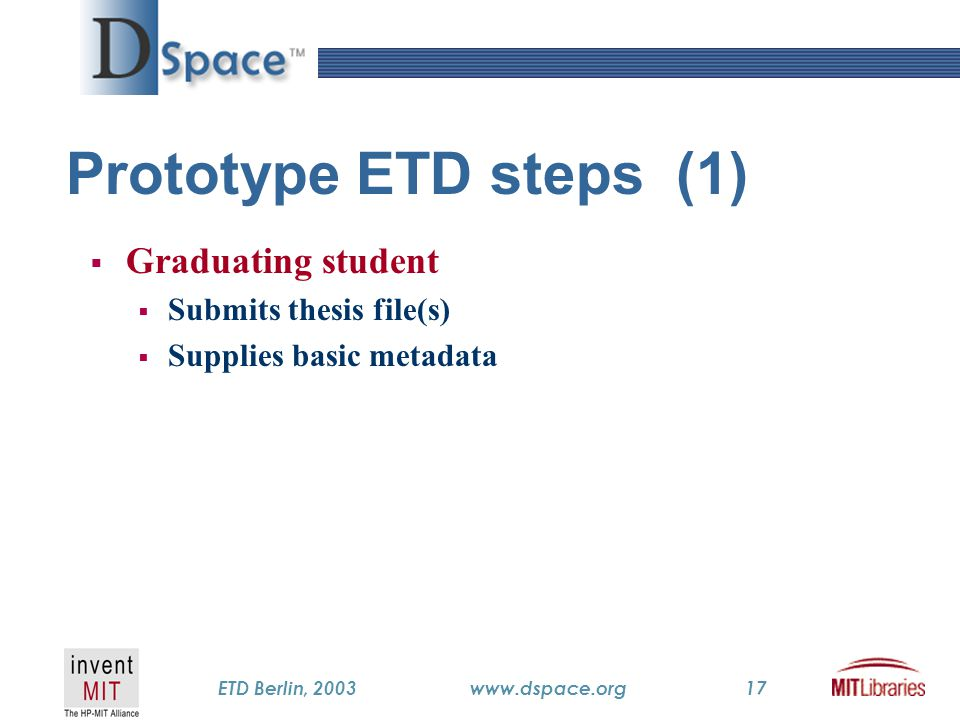 TM ETD Berlin, 2003www.dspace.org17 Prototype ETD steps (1)  Graduating student  Submits thesis file(s)  Supplies basic metadata