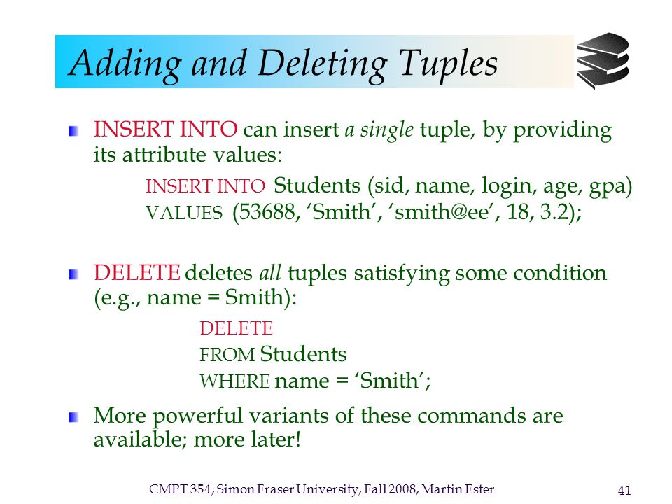 CMPT 354, Simon Fraser University, Fall 2008, Martin Ester 41 Adding and Deleting Tuples INSERT INTO can insert a single tuple, by providing its attribute values: DELETE deletes all tuples satisfying some condition (e.g., name = Smith): More powerful variants of these commands are available; more later.