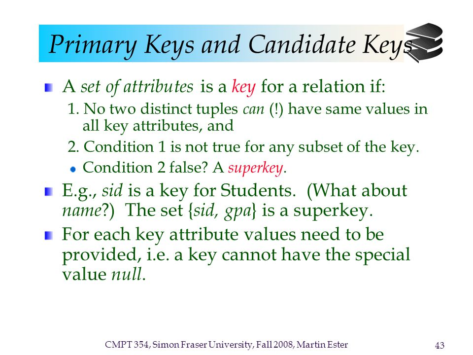 CMPT 354, Simon Fraser University, Fall 2008, Martin Ester 43 Primary Keys and Candidate Keys A set of attributes is a key for a relation if: 1.