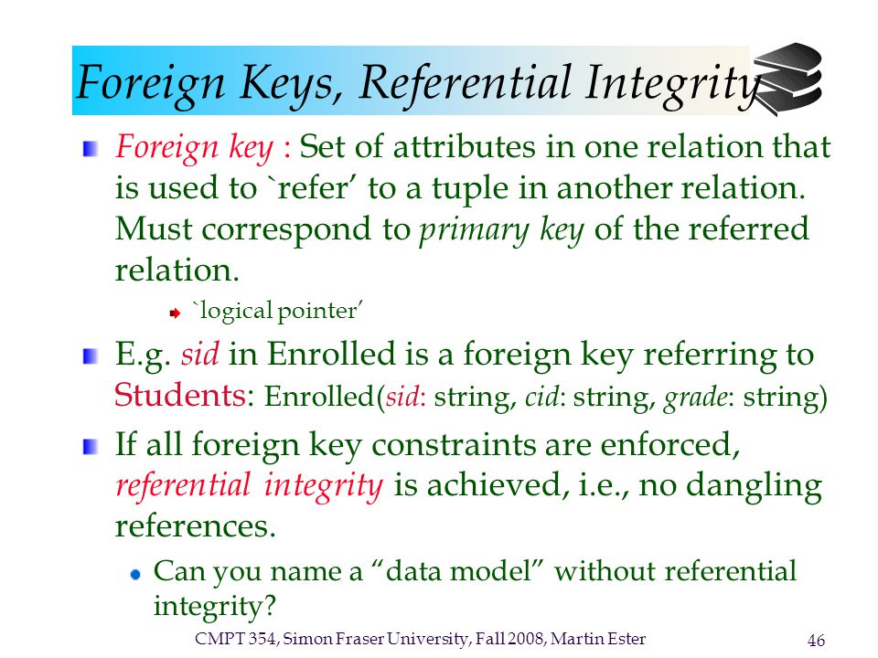 CMPT 354, Simon Fraser University, Fall 2008, Martin Ester 46 Foreign Keys, Referential Integrity Foreign key : Set of attributes in one relation that is used to `refer' to a tuple in another relation.