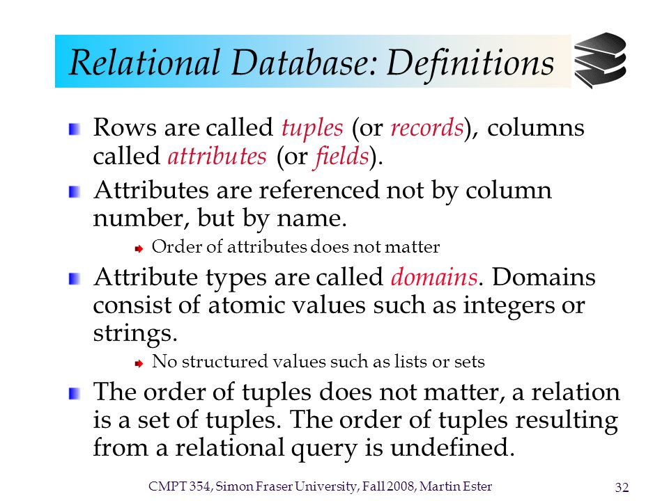 CMPT 354, Simon Fraser University, Fall 2008, Martin Ester 32 Relational Database: Definitions Rows are called tuples (or records ), columns called attributes (or fields ).
