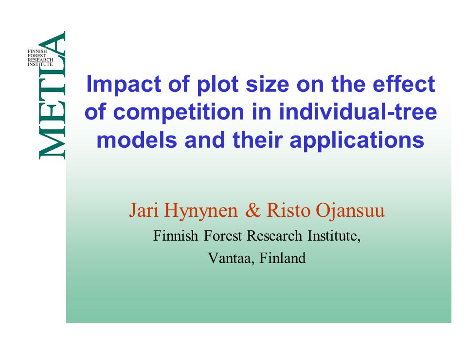Impact of plot size on the effect of competition in individual-tree models and their applications Jari Hynynen & Risto Ojansuu Finnish Forest Research Institute, Vantaa, Finland