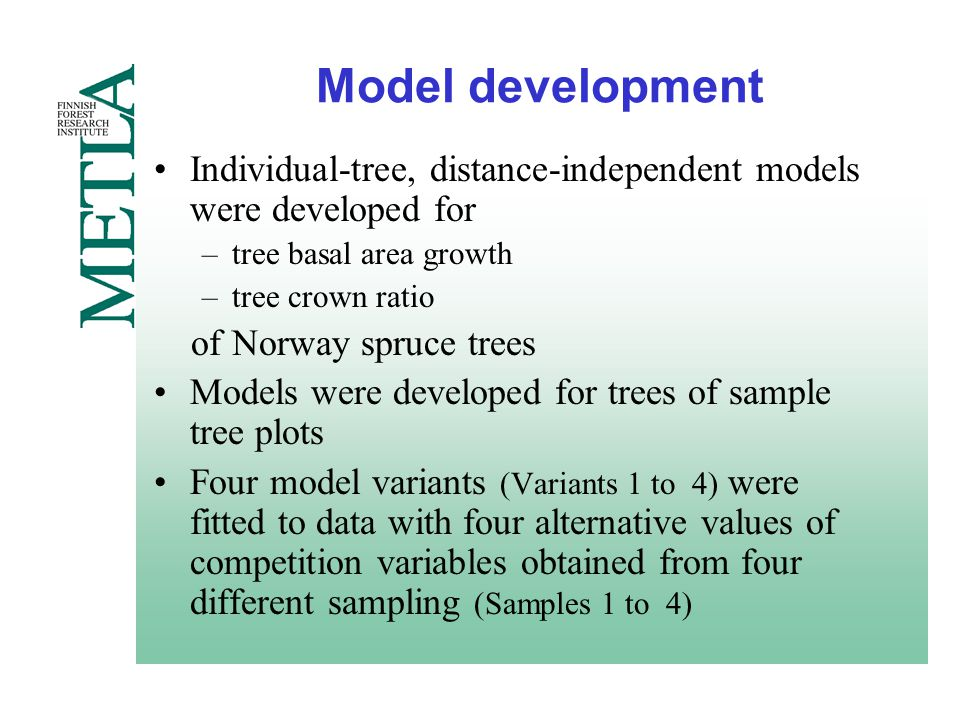 Model development Individual-tree, distance-independent models were developed for –tree basal area growth –tree crown ratio of Norway spruce trees Models were developed for trees of sample tree plots Four model variants (Variants 1 to 4) were fitted to data with four alternative values of competition variables obtained from four different sampling (Samples 1 to 4)