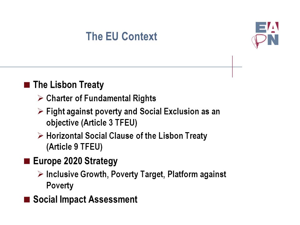 The EU Context  The Lisbon Treaty  Charter of Fundamental Rights  Fight against poverty and Social Exclusion as an objective (Article 3 TFEU)  Horizontal Social Clause of the Lisbon Treaty (Article 9 TFEU)  Europe 2020 Strategy  Inclusive Growth, Poverty Target, Platform against Poverty  Social Impact Assessment