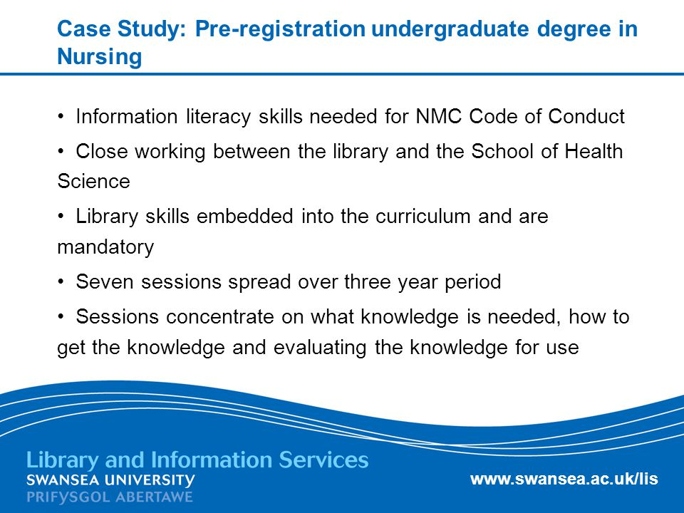 Case Study: Pre-registration undergraduate degree in Nursing Information literacy skills needed for NMC Code of Conduct Close working between the library and the School of Health Science Library skills embedded into the curriculum and are mandatory Seven sessions spread over three year period Sessions concentrate on what knowledge is needed, how to get the knowledge and evaluating the knowledge for use