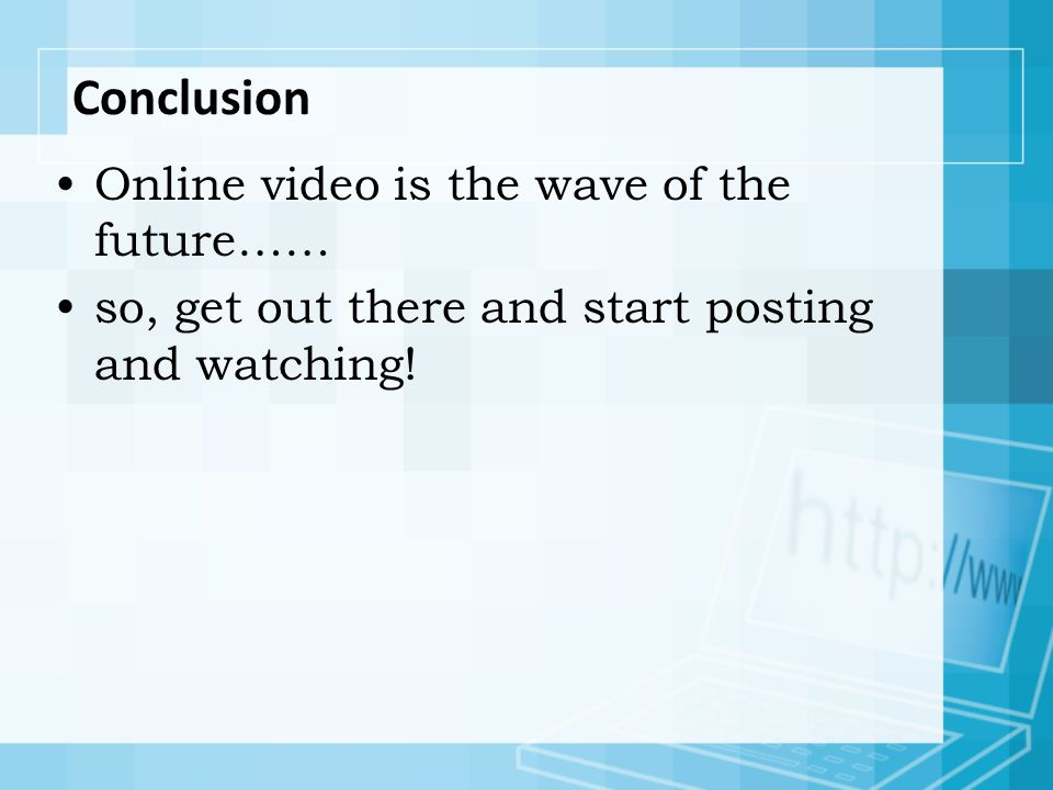 Conclusion Online video is the wave of the future…… so, get out there and start posting and watching!