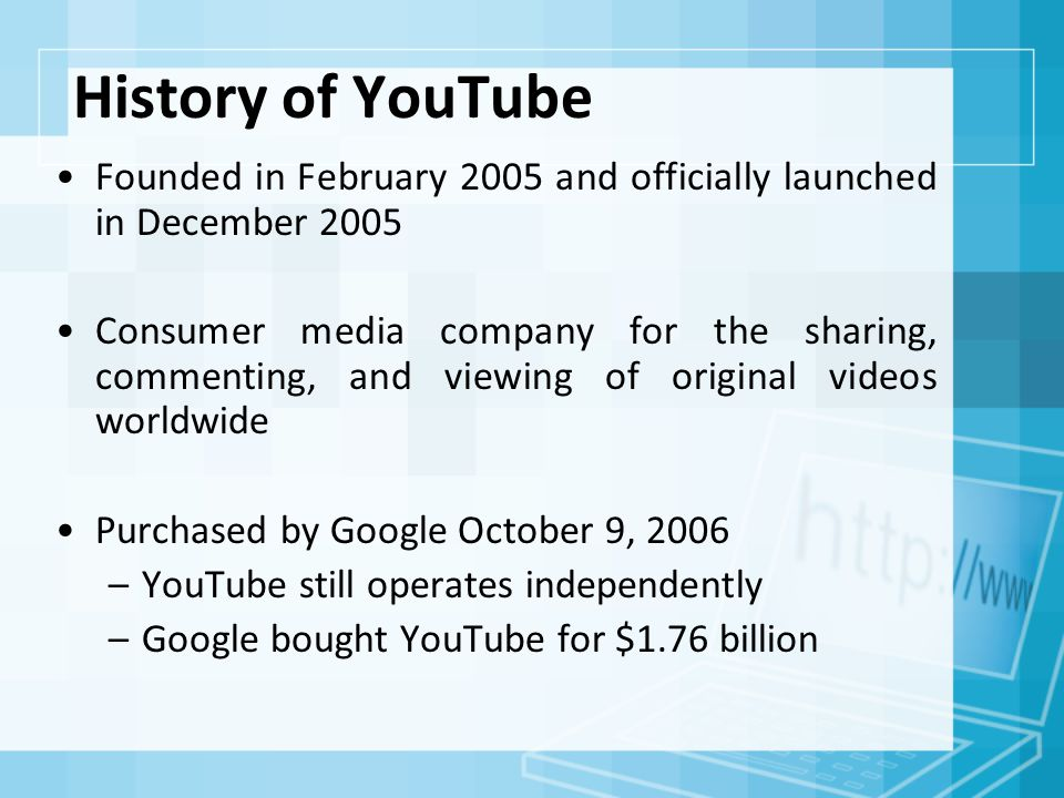 History of YouTube Founded in February 2005 and officially launched in December 2005 Consumer media company for the sharing, commenting, and viewing of original videos worldwide Purchased by Google October 9, 2006 –YouTube still operates independently –Google bought YouTube for $1.76 billion