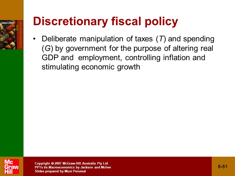 Copyright  2007 McGraw-Hill Australia Pty Ltd PPTs t/a Macroeconomics by Jackson and McIver Slides prepared by Muni Perumal 6-51 Discretionary fiscal policy Deliberate manipulation of taxes (T) and spending (G) by government for the purpose of altering real GDP and employment, controlling inflation and stimulating economic growth