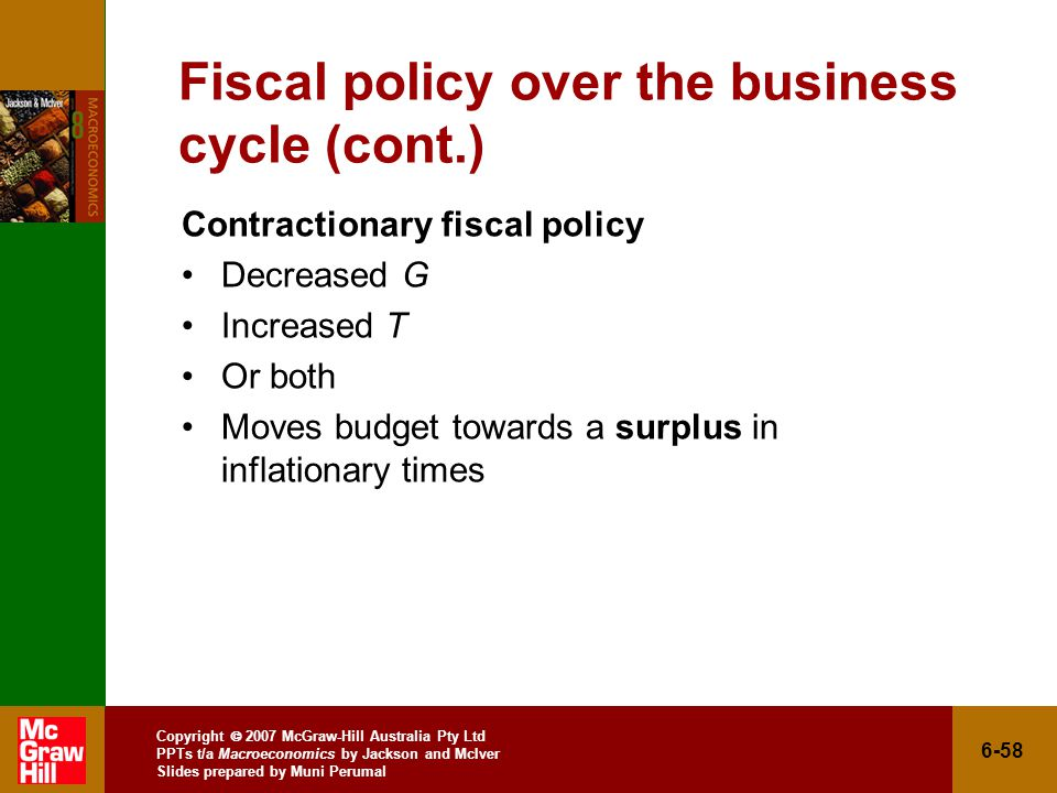 Copyright  2007 McGraw-Hill Australia Pty Ltd PPTs t/a Macroeconomics by Jackson and McIver Slides prepared by Muni Perumal 6-58 Fiscal policy over the business cycle (cont.) Contractionary fiscal policy Decreased G Increased T Or both Moves budget towards a surplus in inflationary times