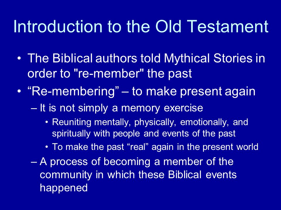 Introduction to the Old Testament The Biblical authors told Mythical Stories in order to re-member the past Re-membering – to make present again –It is not simply a memory exercise Reuniting mentally, physically, emotionally, and spiritually with people and events of the past To make the past real again in the present world –A process of becoming a member of the community in which these Biblical events happened