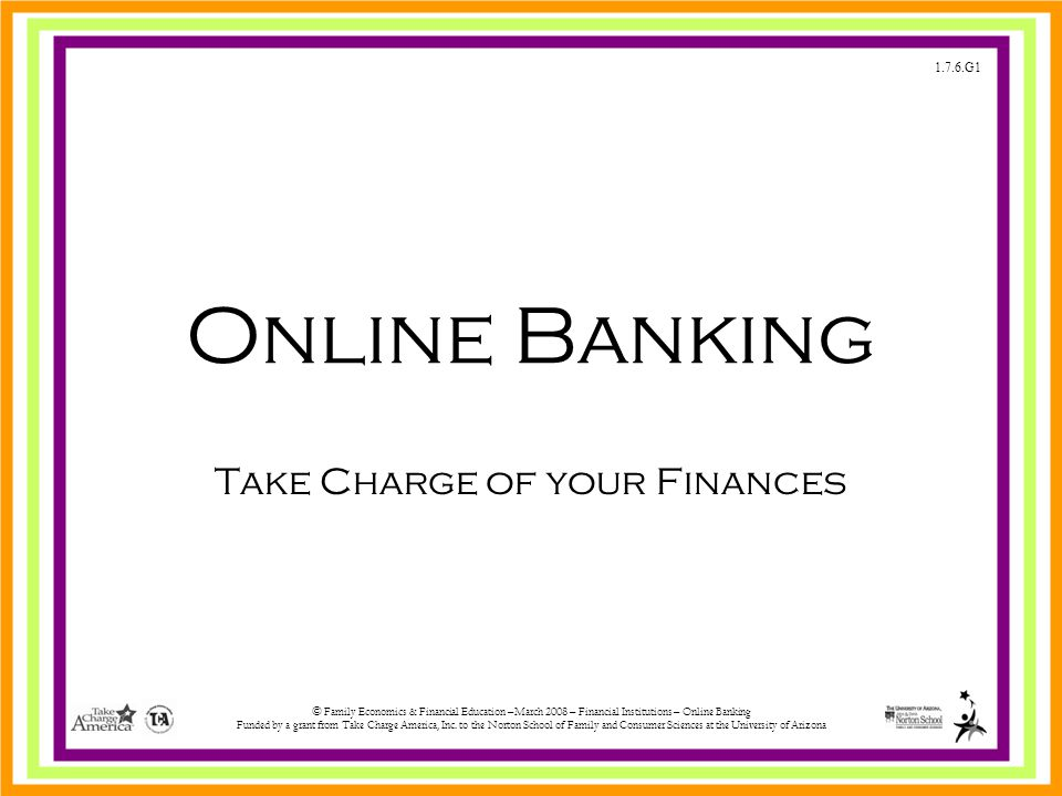 1.7.6.G1 © Family Economics & Financial Education –March 2008 – Financial Institutions – Online Banking Funded by a grant from Take Charge America, Inc.