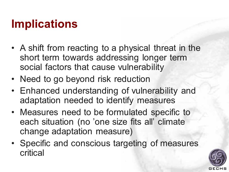 Implications A shift from reacting to a physical threat in the short term towards addressing longer term social factors that cause vulnerability Need to go beyond risk reduction Enhanced understanding of vulnerability and adaptation needed to identify measures Measures need to be formulated specific to each situation (no 'one size fits all' climate change adaptation measure) Specific and conscious targeting of measures critical