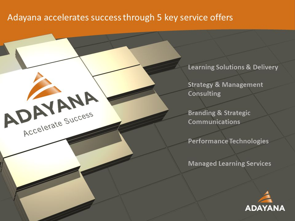 12 Learning Solutions & Delivery Strategy & Management Consulting Branding & Strategic Communications Performance Technologies Managed Learning Services Adayana accelerates success through 5 key service offers