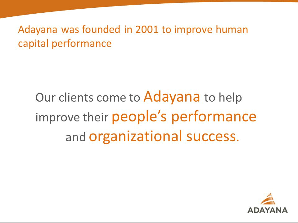 Adayana was founded in 2001 to improve human capital performance Our clients come to Adayana to help improve their people's performance and organizational success.